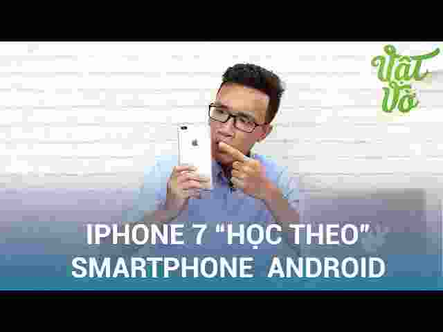 iPhone 7| 7 Plus học theo những gì của smartphone Android?