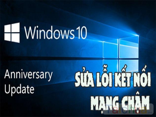 Sửa lỗi kết nối mạng chậm khi cập nhật lên Windows 10 Anniversary